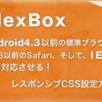 FlexBoxをAndroid4.3以前の標準ブラウザとiOS6.0以前のSafari、IE10にも対応させる方法。レスポンシブレイアウトに最適!
